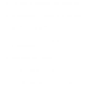 Planned & reactive maintenance  All aspects of plumbing undertaken  Bathroom repairs  Kitchen appliance repair              & installation  Gas safe engineers  Annual gas servicing  Central heating maintenance